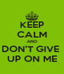KEEP CALM AND DON'T GIVE  UP ON ME - Personalised Poster A4 size
