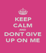 KEEP CALM AND DONT GIVE UP ON ME - Personalised Poster A4 size