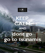 KEEP CALM AND dont go go to tsunamis - Personalised Poster A4 size