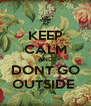 KEEP CALM AND DONT GO OUTSIDE  - Personalised Poster A4 size