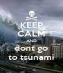 KEEP CALM AND dont go to tsunami - Personalised Poster A4 size