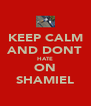 KEEP CALM AND DONT HATE ON SHAMIEL - Personalised Poster A4 size