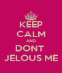 KEEP CALM AND DONT  JELOUS ME - Personalised Poster A4 size