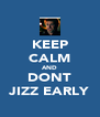 KEEP CALM AND DONT JIZZ EARLY - Personalised Poster A4 size