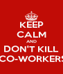 KEEP CALM AND DON'T KILL  CO-WORKERS - Personalised Poster A4 size
