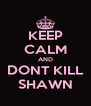 KEEP CALM AND DONT KILL SHAWN - Personalised Poster A4 size