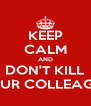 KEEP CALM AND DON'T KILL YOUR COLLEAGUE - Personalised Poster A4 size