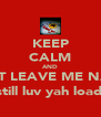 KEEP CALM AND DONT LEAVE ME NADIA (still luv yah loads - Personalised Poster A4 size