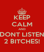 KEEP CALM AND DONT LISTEN 2 BITCHES! - Personalised Poster A4 size