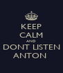 KEEP CALM AND DONT LISTEN ANTON  - Personalised Poster A4 size