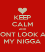 KEEP CALM AND DONT LOOK AT MY NIGGA - Personalised Poster A4 size