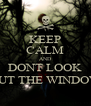 KEEP CALM AND DONT LOOK OUT THE WINDOW - Personalised Poster A4 size