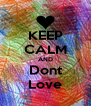 KEEP CALM AND Dont Love - Personalised Poster A4 size