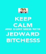 KEEP CALM AND DONT MESS WITH JEDWARD BITCHESSS - Personalised Poster A4 size