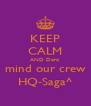 KEEP CALM AND Dont  mind our crew HQ-Saga^ - Personalised Poster A4 size