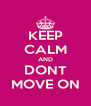 KEEP CALM AND DONT MOVE ON - Personalised Poster A4 size