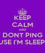 KEEP CALM AND DONT PING CAUSE I'M SLEEPING - Personalised Poster A4 size