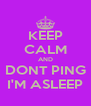 KEEP CALM AND DONT PING I'M ASLEEP - Personalised Poster A4 size