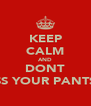 KEEP CALM AND DONT PISS YOUR PANTS!! - Personalised Poster A4 size