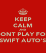 KEEP CALM AND DONT PLAY FOR SWIFT AUTO'S - Personalised Poster A4 size
