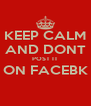 KEEP CALM AND DONT POST IT ON FACEBK  - Personalised Poster A4 size