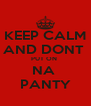 KEEP CALM AND DONT  PUT ON  NA  PANTY - Personalised Poster A4 size