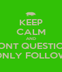 KEEP CALM AND DONT QUESTION ONLY FOLLOW - Personalised Poster A4 size