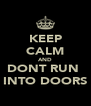 KEEP CALM AND DONT RUN  INTO DOORS - Personalised Poster A4 size