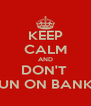 KEEP CALM AND DON'T  RUN ON BANKS - Personalised Poster A4 size