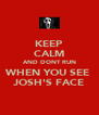 KEEP CALM AND DONT RUN WHEN YOU SEE  JOSH'S FACE - Personalised Poster A4 size
