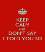 KEEP CALM AND DON'T SAY I TOLD YOU SO - Personalised Poster A4 size