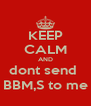 KEEP CALM AND dont send  BBM,S to me - Personalised Poster A4 size