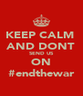 KEEP CALM  AND DONT SEND US ON #endthewar - Personalised Poster A4 size