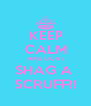 KEEP CALM AND DONT SHAG A  SCRUFF!! - Personalised Poster A4 size