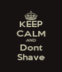 KEEP CALM AND Dont Shave - Personalised Poster A4 size