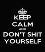 KEEP CALM AND  DON'T SHIT  YOURSELF - Personalised Poster A4 size
