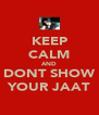 KEEP CALM AND DONT SHOW YOUR JAAT - Personalised Poster A4 size