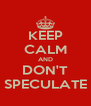 KEEP CALM AND DON'T SPECULATE - Personalised Poster A4 size