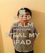KEEP CALM AND DONT STEAL MY IPAD - Personalised Poster A4 size