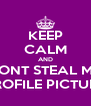 KEEP CALM AND DONT STEAL MY PROFILE PICTURE - Personalised Poster A4 size