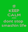 KEEP CALM AND dont stop  smashin life - Personalised Poster A4 size