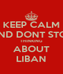 KEEP CALM AND DONT STOP THINKING ABOUT LIBAN - Personalised Poster A4 size