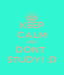 KEEP CALM AND DONT  STUDY! :D - Personalised Poster A4 size
