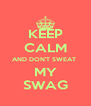 KEEP CALM AND DON'T SWEAT  MY SWAG - Personalised Poster A4 size