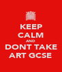 KEEP CALM AND DONT TAKE ART GCSE - Personalised Poster A4 size