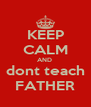 KEEP CALM AND  dont teach FATHER - Personalised Poster A4 size
