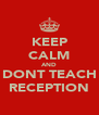 KEEP CALM AND DONT TEACH RECEPTION - Personalised Poster A4 size