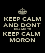 KEEP CALM AND DONT TELL ME TO KEEP CALM  MORON - Personalised Poster A4 size
