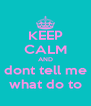 KEEP CALM AND dont tell me what do to - Personalised Poster A4 size