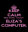 KEEP CALM AND DONT TOUCH  ELIZA'S COMPUTER. - Personalised Poster A4 size